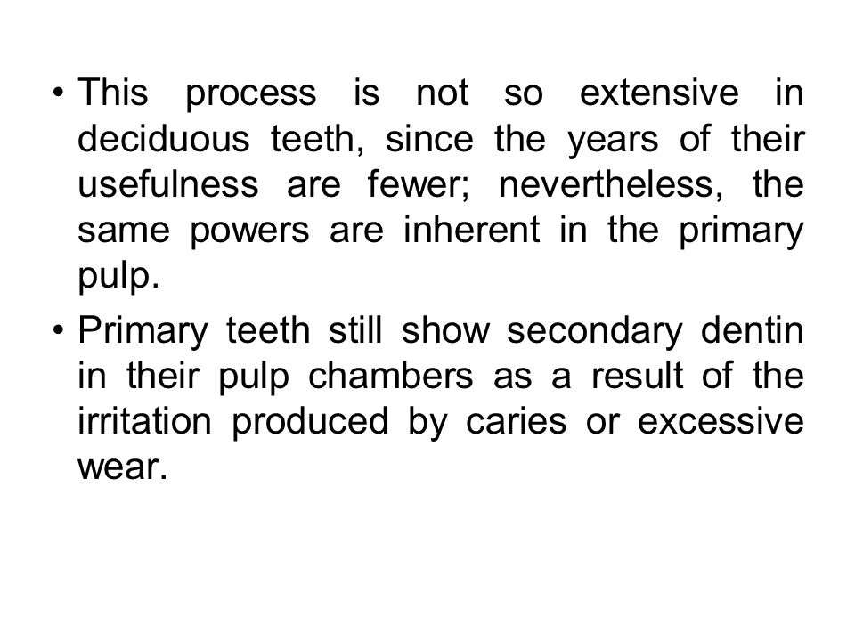 This process is not so extensive in deciduous teeth, since the years of their usefulness are fewer; nevertheless, the same powers are inherent in the primary pulp.