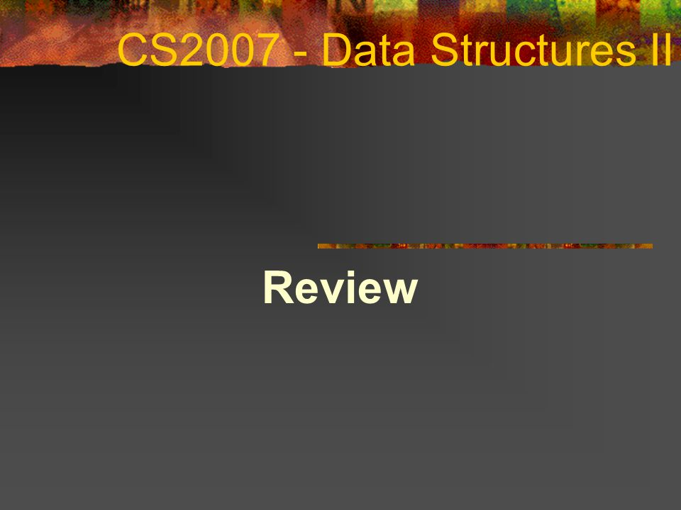 CS2007 - Data Structures II Review COSC 2006 April 14, 2017