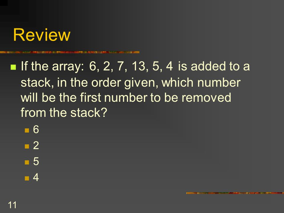 Review If the array: 6, 2, 7, 13, 5, 4 is added to a stack, in the order given, which number will be the first number to be removed from the stack