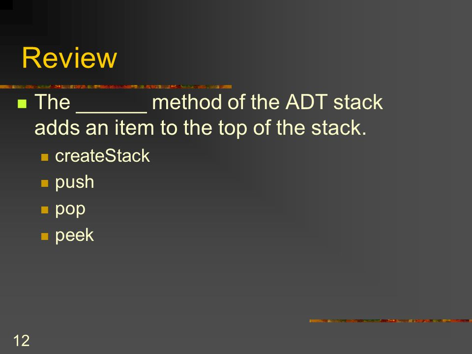 Review The ______ method of the ADT stack adds an item to the top of the stack. createStack. push.