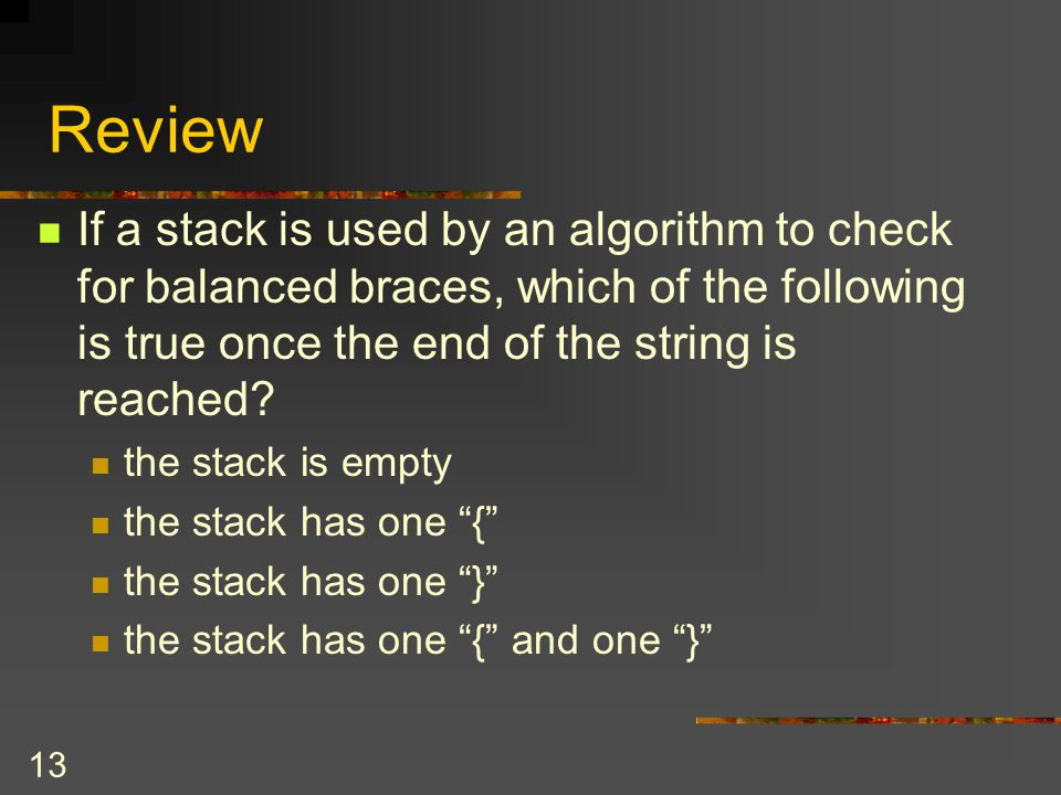 Review If a stack is used by an algorithm to check for balanced braces, which of the following is true once the end of the string is reached