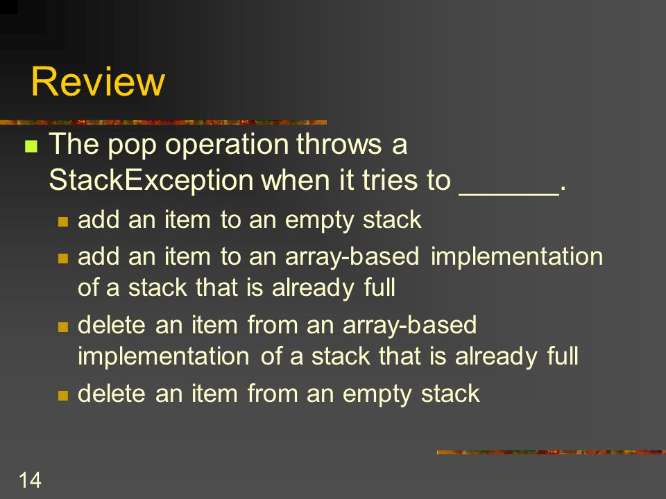 Review The pop operation throws a StackException when it tries to ______. add an item to an empty stack.