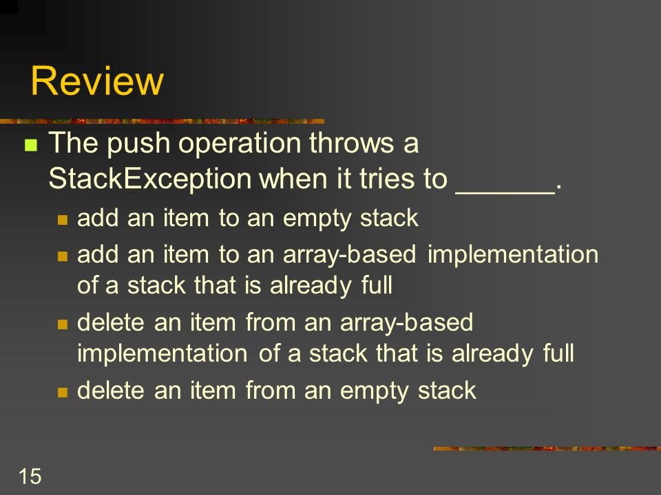 Review The push operation throws a StackException when it tries to ______. add an item to an empty stack.