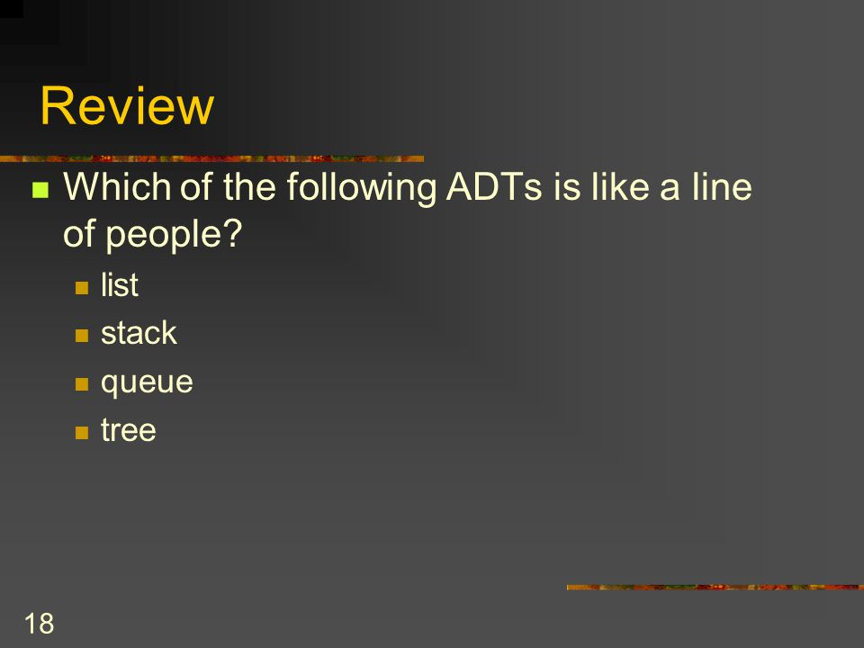 Review Which of the following ADTs is like a line of people list