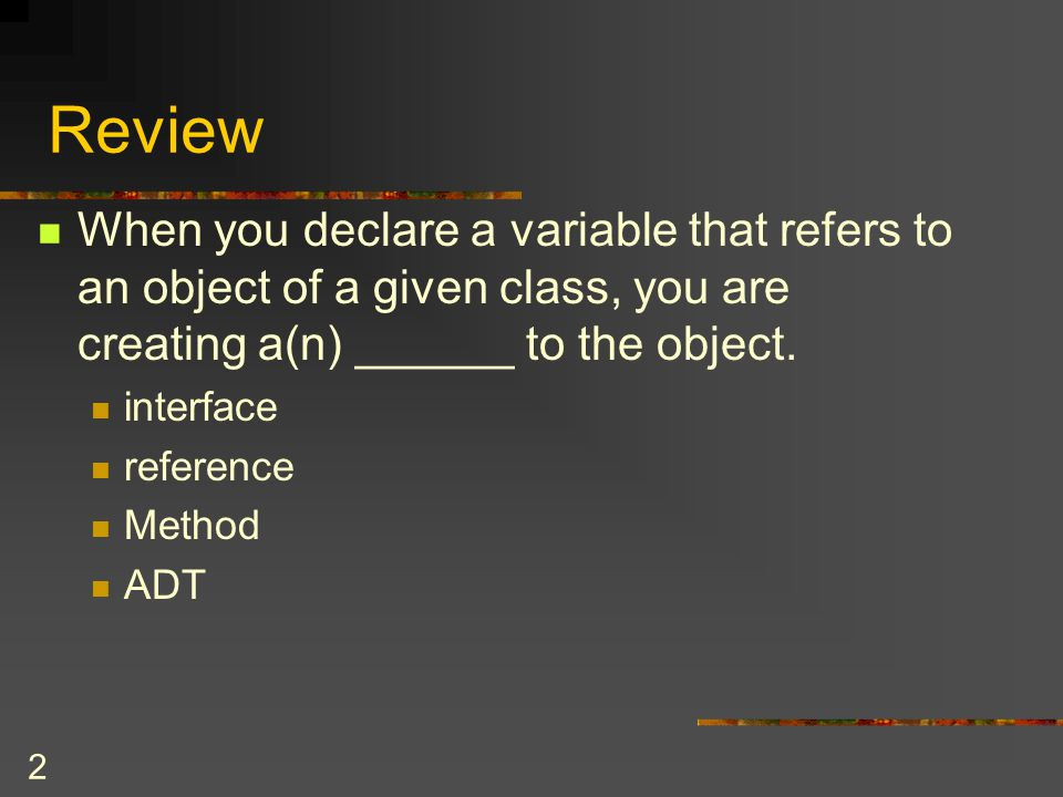 Review When you declare a variable that refers to an object of a given class, you are creating a(n) ______ to the object.