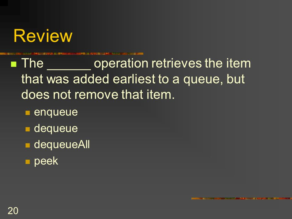 Review The ______ operation retrieves the item that was added earliest to a queue, but does not remove that item.
