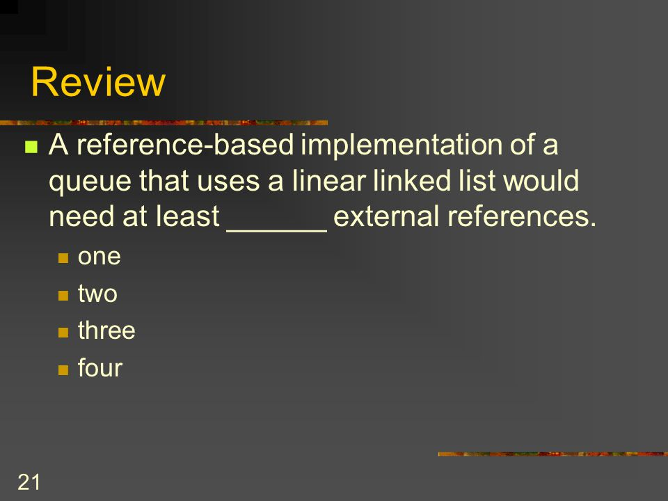Review A reference-based implementation of a queue that uses a linear linked list would need at least ______ external references.