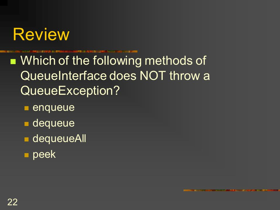 Review Which of the following methods of QueueInterface does NOT throw a QueueException enqueue. dequeue.