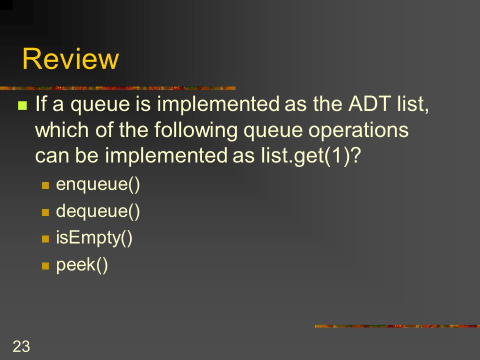Review If a queue is implemented as the ADT list, which of the following queue operations can be implemented as list.get(1)