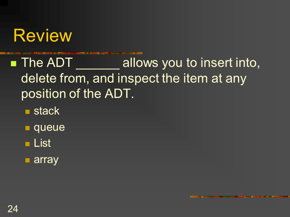 Review The ADT ______ allows you to insert into, delete from, and inspect the item at any position of the ADT.