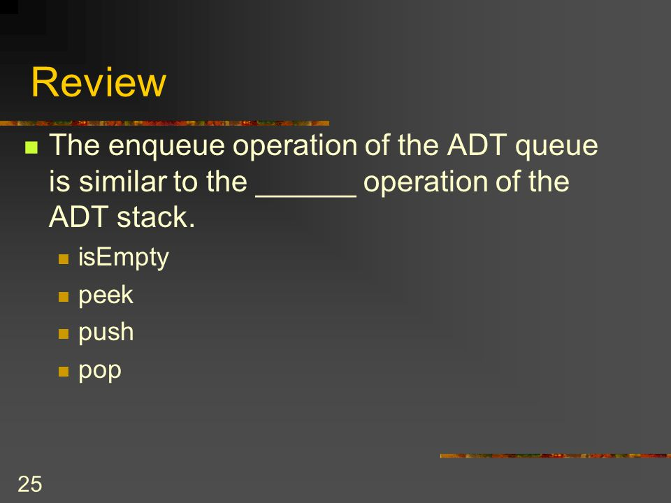 Review The enqueue operation of the ADT queue is similar to the ______ operation of the ADT stack. isEmpty.