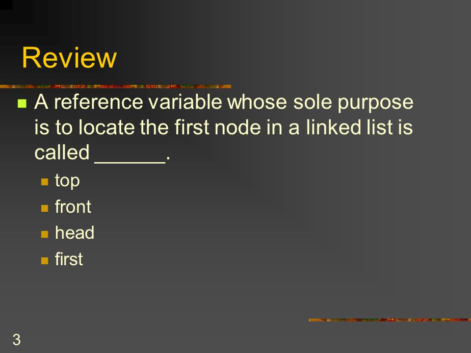 Review A reference variable whose sole purpose is to locate the first node in a linked list is called ______.