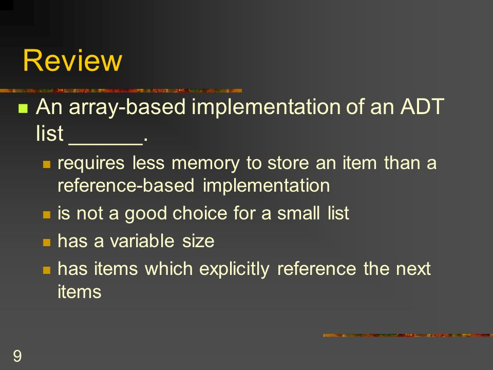 Review An array-based implementation of an ADT list ______.