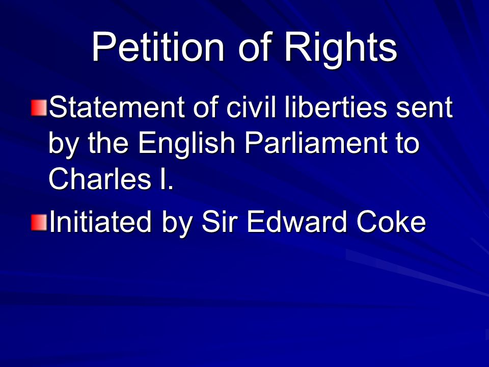 Petition of Rights Statement of civil liberties sent by the English Parliament to Charles I.