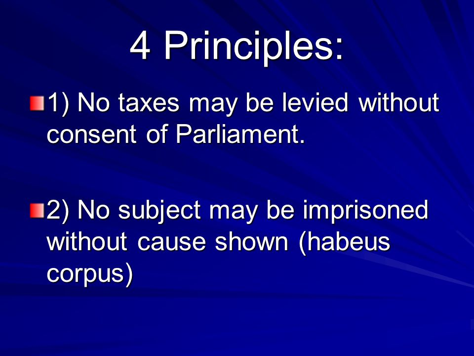 4 Principles: 1) No taxes may be levied without consent of Parliament.