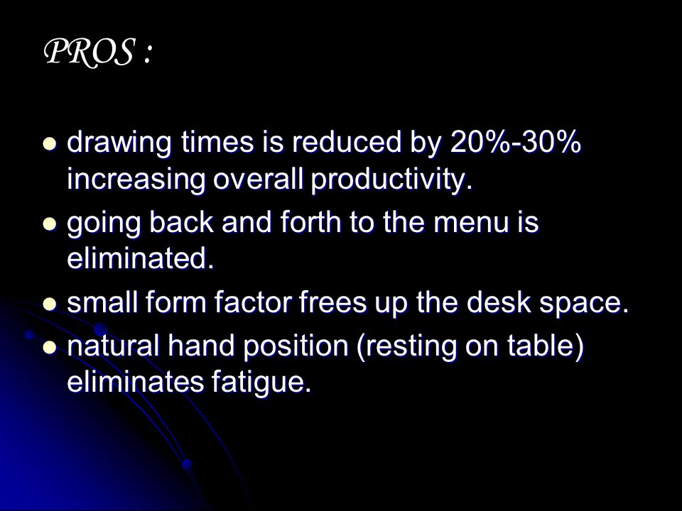 PROS : drawing times is reduced by 20%-30% increasing overall productivity. going back and forth to the menu is eliminated.