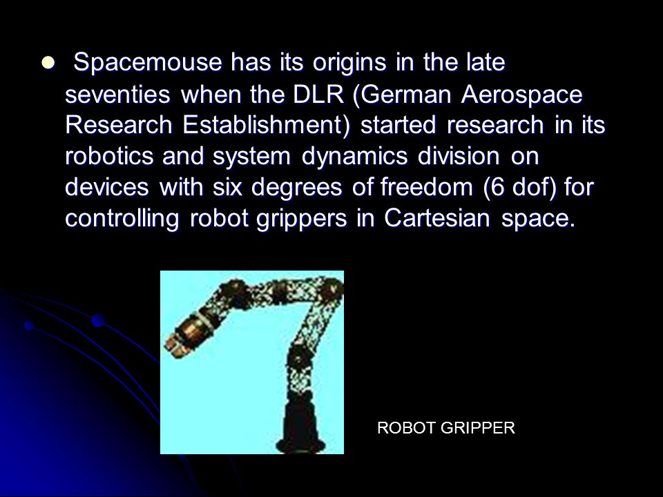 Spacemouse has its origins in the late seventies when the DLR (German Aerospace Research Establishment) started research in its robotics and system dynamics division on devices with six degrees of freedom (6 dof) for controlling robot grippers in Cartesian space.
