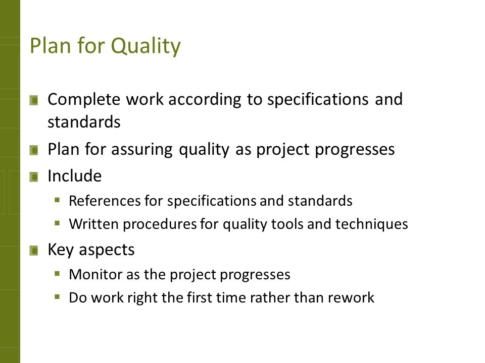 Plan for Quality Complete work according to specifications and standards. Plan for assuring quality as project progresses.