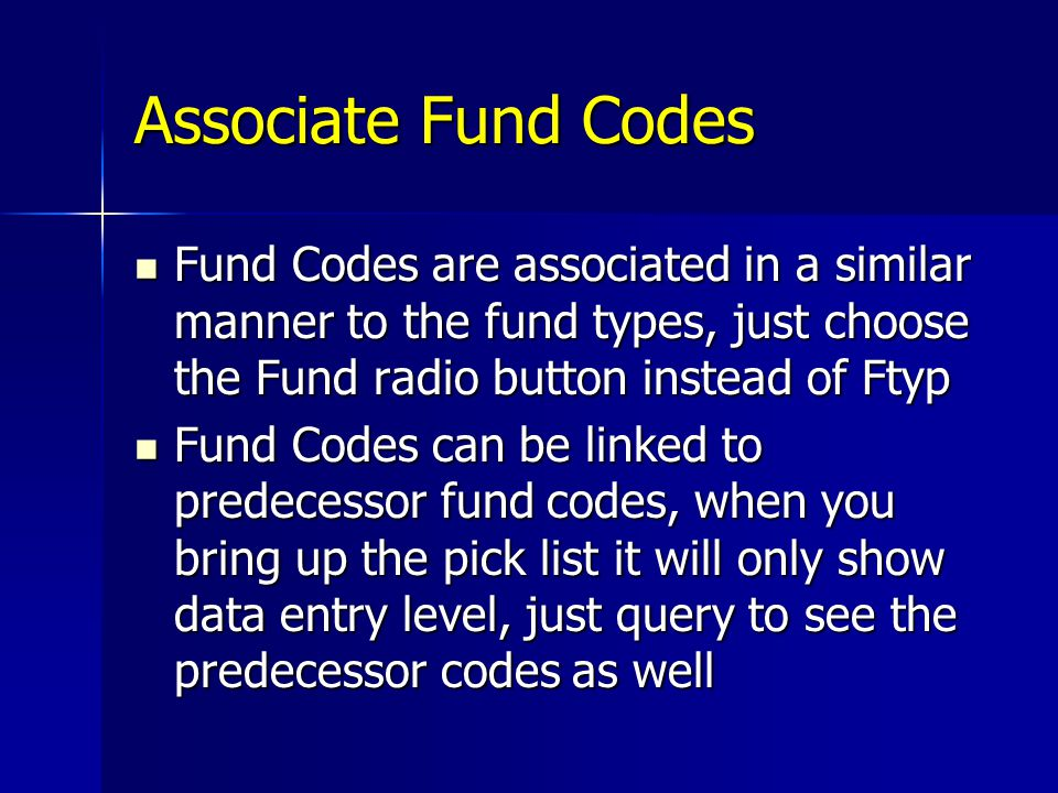 Associate Fund Codes Fund Codes are associated in a similar manner to the fund types, just choose the Fund radio button instead of Ftyp.