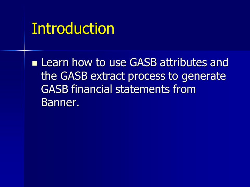 Introduction Learn how to use GASB attributes and the GASB extract process to generate GASB financial statements from Banner.