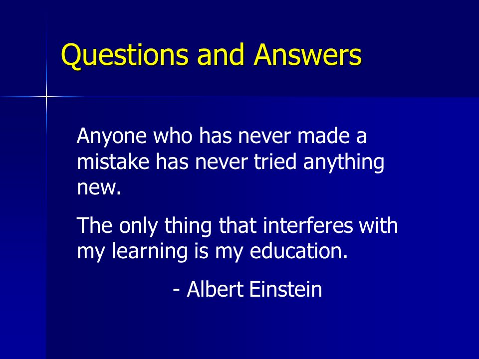Questions and Answers Anyone who has never made a mistake has never tried anything new.