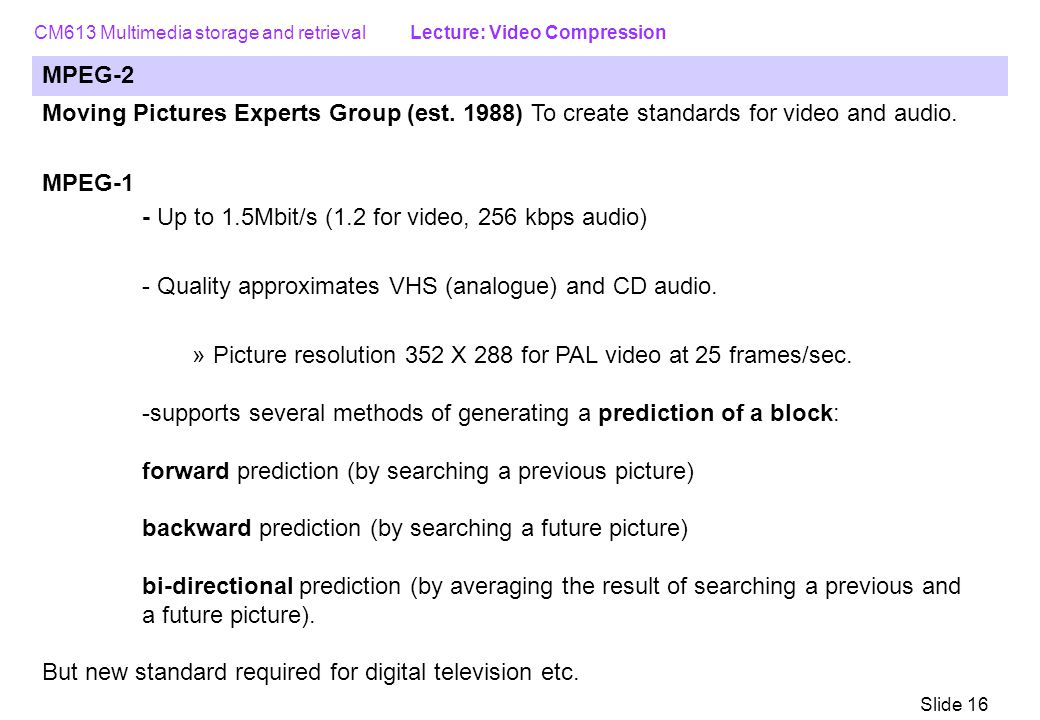 MPEG-2 Moving Pictures Experts Group (est. 1988) To create standards for video and audio. MPEG-1. - Up to 1.5Mbit/s (1.2 for video, 256 kbps audio)