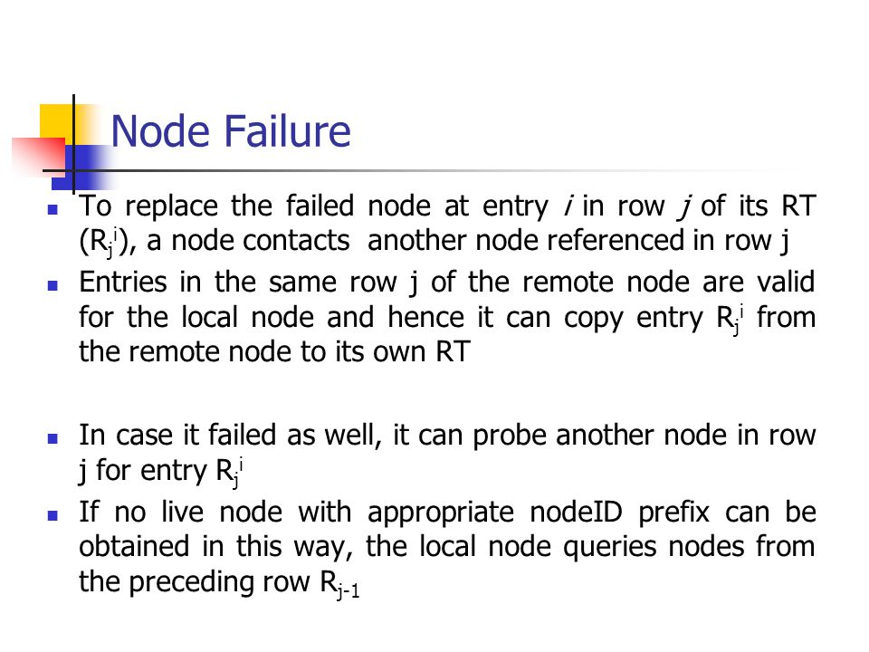 Node Failure To replace the failed node at entry i in row j of its RT (Rji), a node contacts another node referenced in row j.