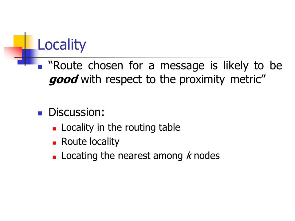 Locality Route chosen for a message is likely to be good with respect to the proximity metric Discussion: