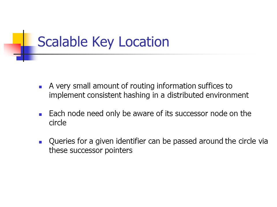 Scalable Key Location A very small amount of routing information suffices to implement consistent hashing in a distributed environment.