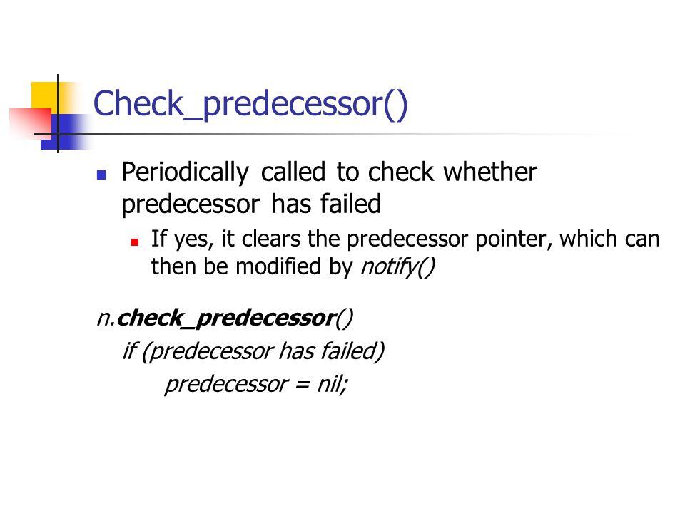 Check_predecessor() Periodically called to check whether predecessor has failed.
