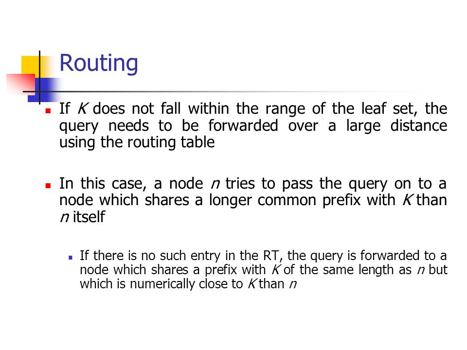 Routing If K does not fall within the range of the leaf set, the query needs to be forwarded over a large distance using the routing table.