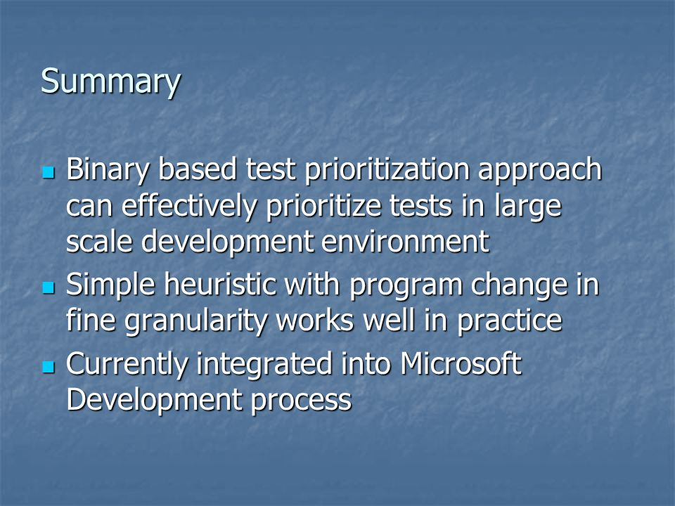 Summary Binary based test prioritization approach can effectively prioritize tests in large scale development environment.