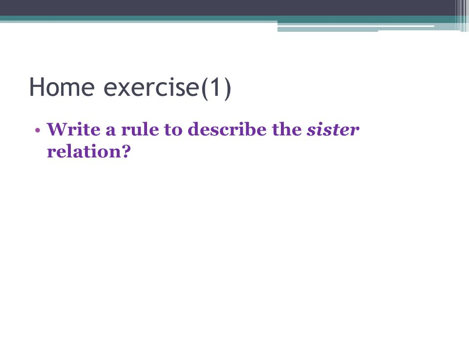 Home exercise(1) Write a rule to describe the sister relation