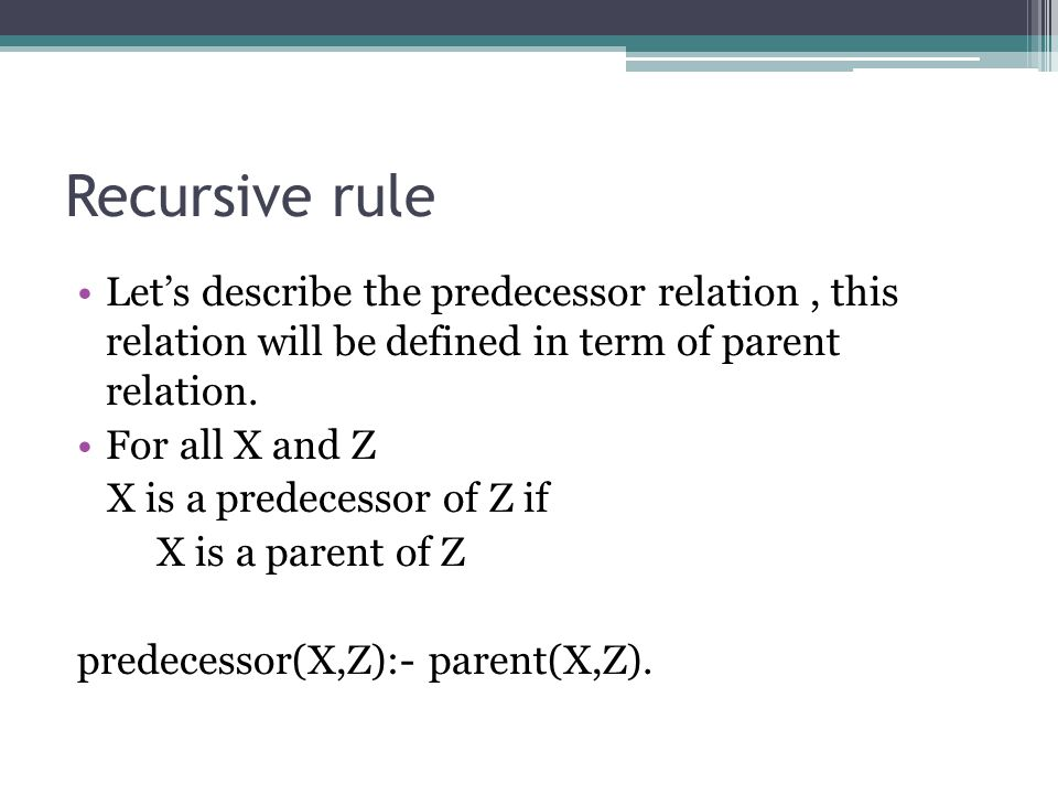 Recursive rule Let's describe the predecessor relation , this relation will be defined in term of parent relation.
