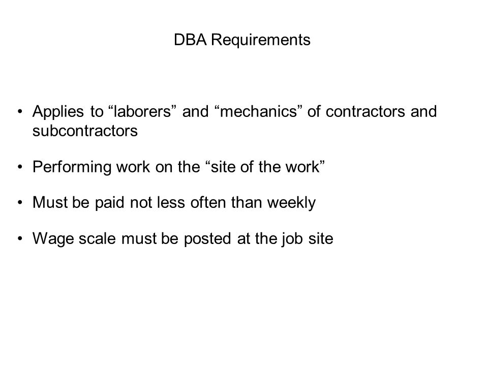 DBA Requirements Applies to laborers and mechanics of contractors and subcontractors. Performing work on the site of the work