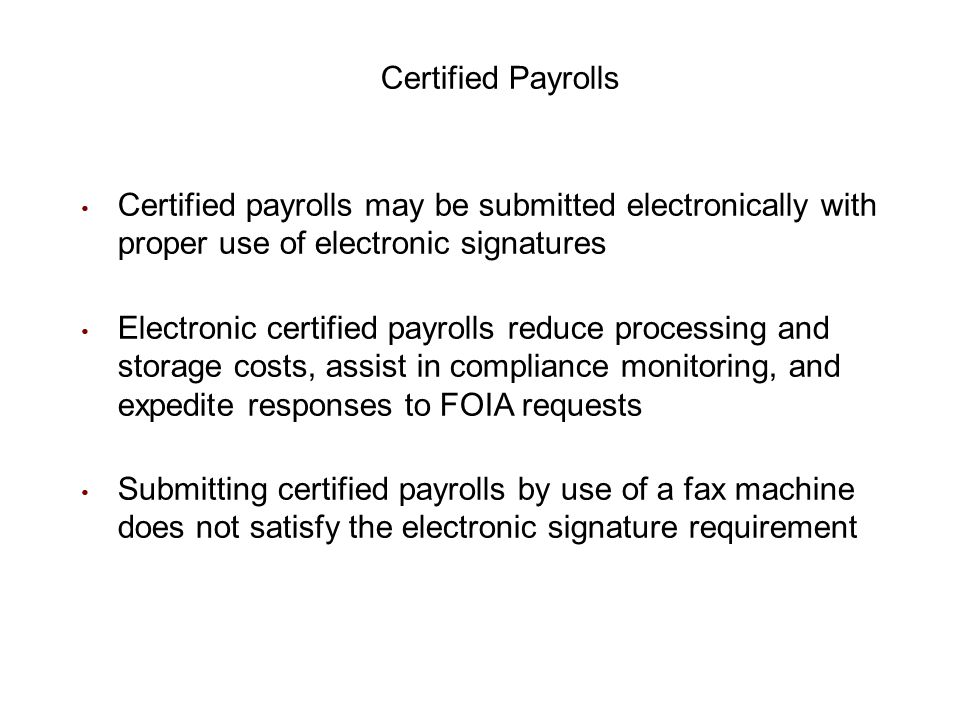 Certified Payrolls Certified payrolls may be submitted electronically with proper use of electronic signatures.