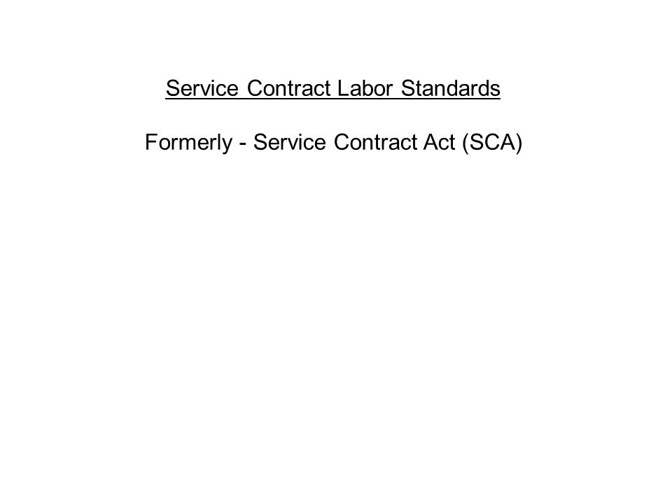 Service Contract Labor Standards Formerly - Service Contract Act (SCA)
