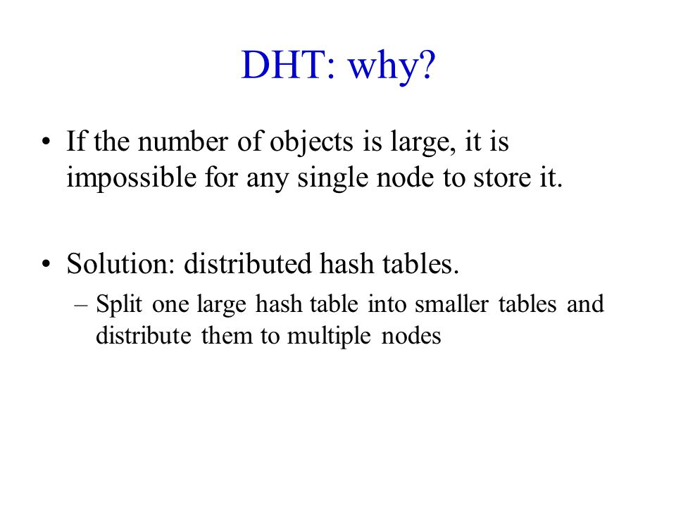 DHT: why If the number of objects is large, it is impossible for any single node to store it. Solution: distributed hash tables.