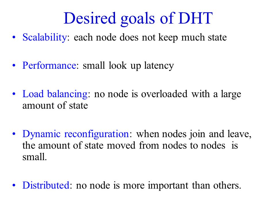 Desired goals of DHT Scalability: each node does not keep much state
