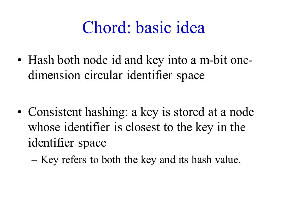 Chord: basic idea Hash both node id and key into a m-bit one-dimension circular identifier space.