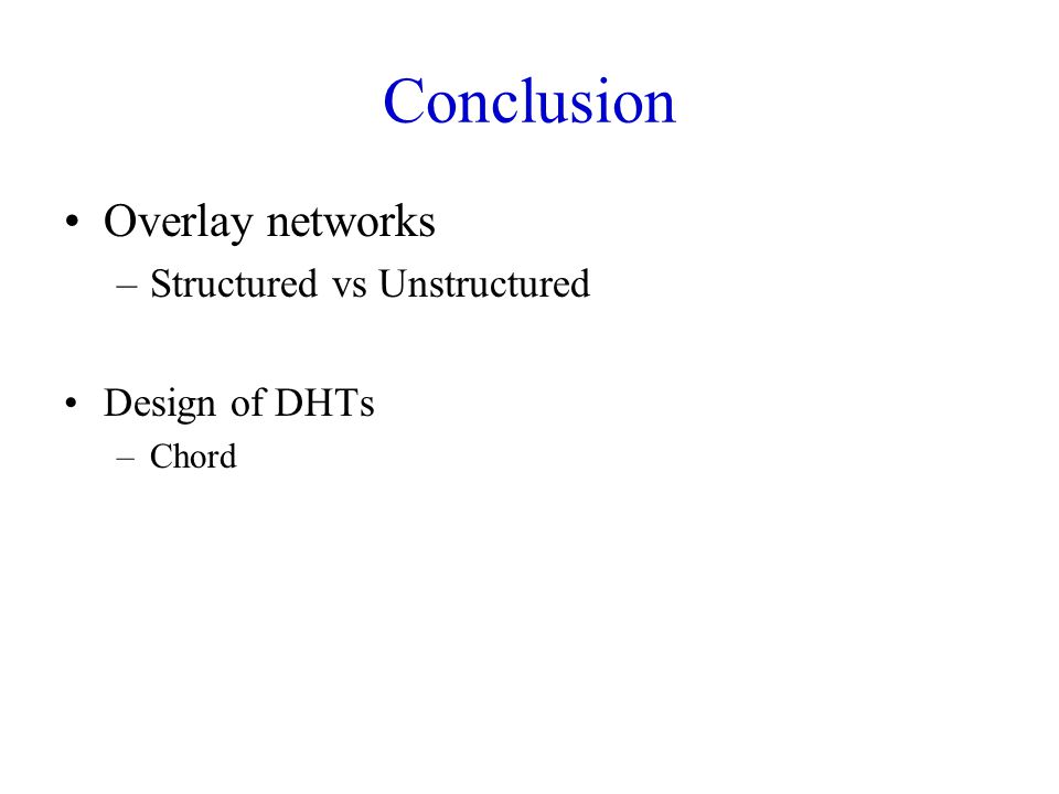 Conclusion Overlay networks Structured vs Unstructured Design of DHTs