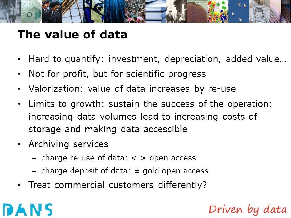 The value of data Hard to quantify: investment, depreciation, added value… Not for profit, but for scientific progress.