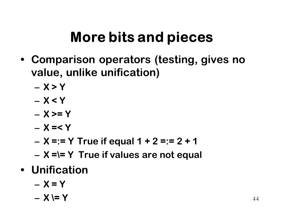 More bits and pieces Comparison operators (testing, gives no value, unlike unification) X > Y. X < Y.
