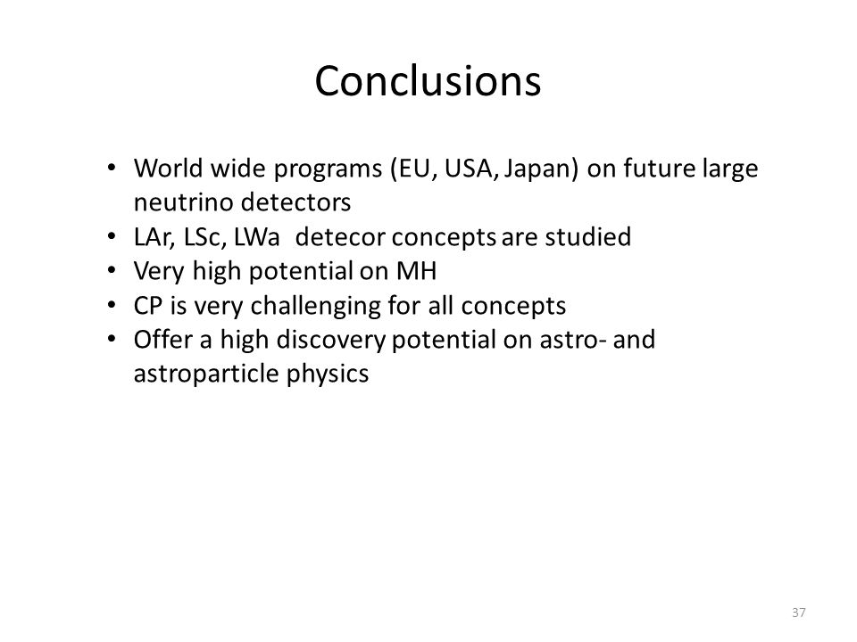 Conclusions World wide programs (EU, USA, Japan) on future large neutrino detectors. LAr, LSc, LWa detecor concepts are studied.
