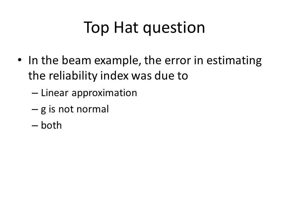 Top Hat question In the beam example, the error in estimating the reliability index was due to. Linear approximation.