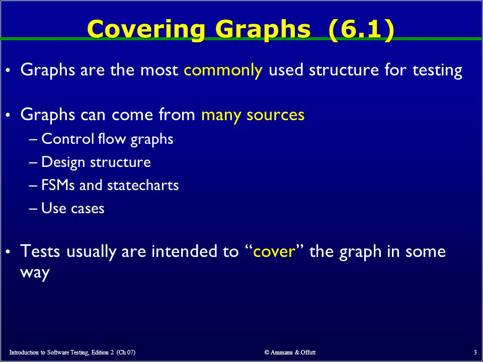 Covering Graphs (6.1) Graphs are the most commonly used structure for testing. Graphs can come from many sources.