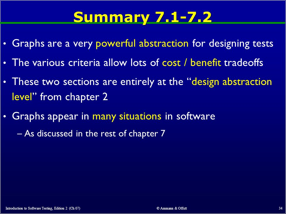 Summary 7.1-7.2 Graphs are a very powerful abstraction for designing tests. The various criteria allow lots of cost / benefit tradeoffs.