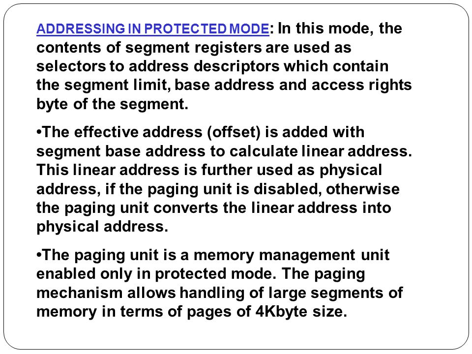 ADDRESSING IN PROTECTED MODE: In this mode, the contents of segment registers are used as selectors to address descriptors which contain the segment limit, base address and access rights byte of the segment.