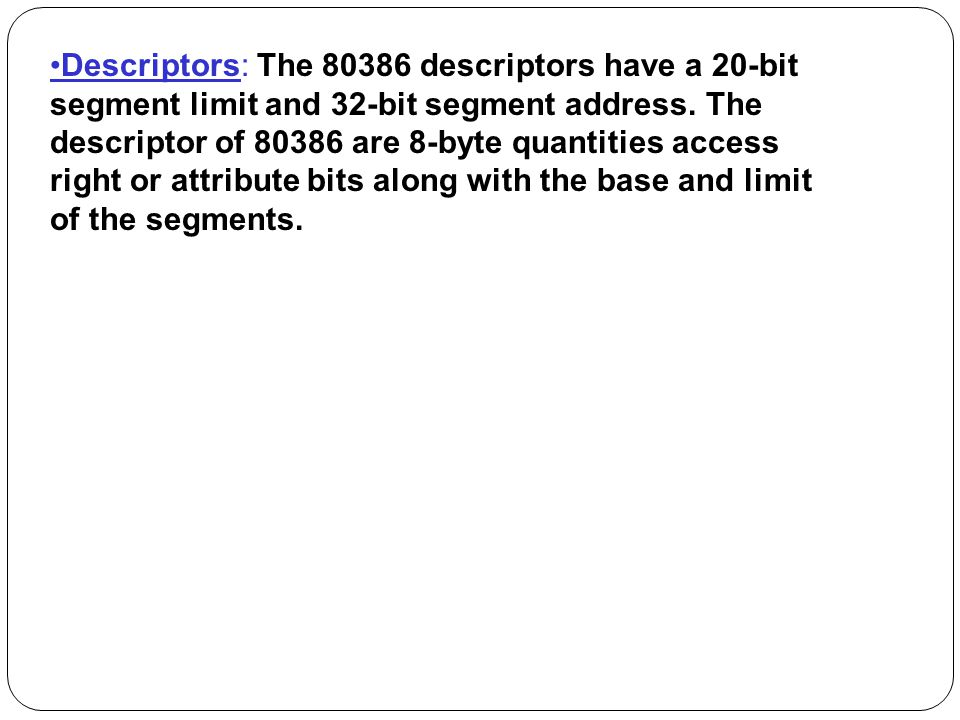 •Descriptors: The descriptors have a 20-bit segment limit and 32-bit segment address.