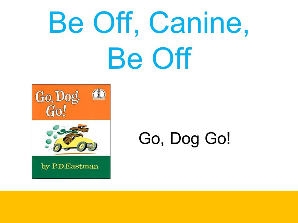 Be Off, Canine, Be Off Go, Dog Go!